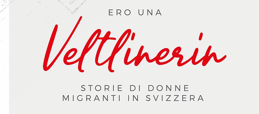Ero una Veltlinerin Storie di donne migranti in Svizzera